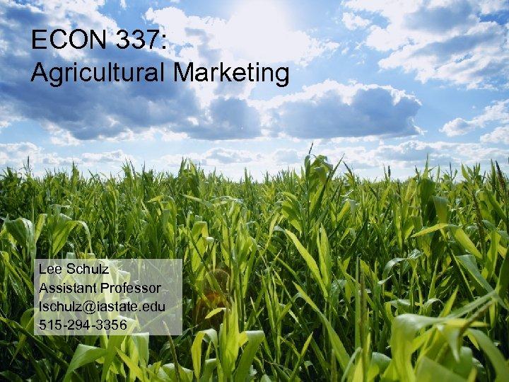 ECON 337: Agricultural Marketing Lee Schulz Assistant Professor lschulz@iastate. edu 515 -294 -3356