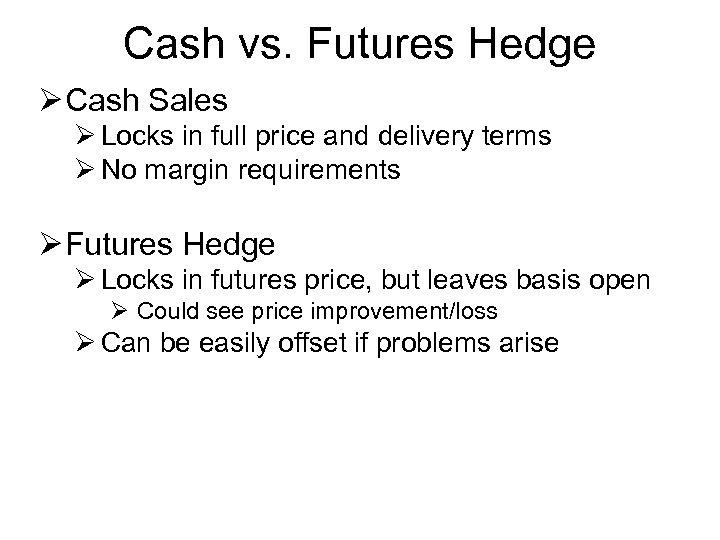 Cash vs. Futures Hedge Ø Cash Sales Ø Locks in full price and delivery