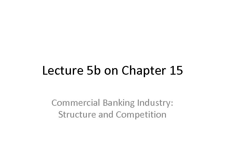Lecture 5 b on Chapter 15 Commercial Banking Industry: Structure and Competition