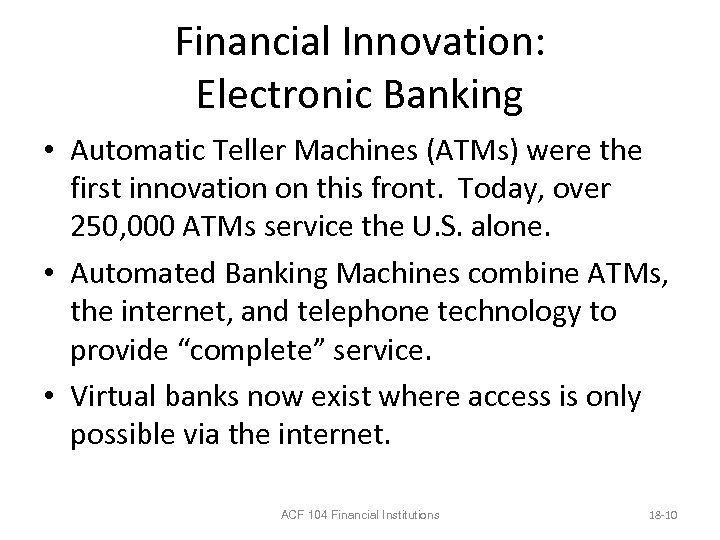 Financial Innovation: Electronic Banking • Automatic Teller Machines (ATMs) were the first innovation on