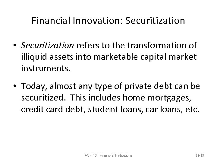 Financial Innovation: Securitization • Securitization refers to the transformation of illiquid assets into marketable