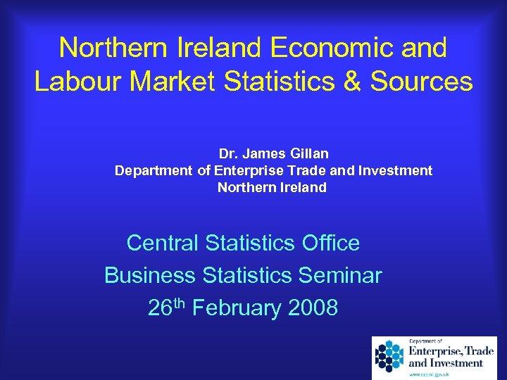 Northern Ireland Economic and Labour Market Statistics & Sources Dr. James Gillan Department of