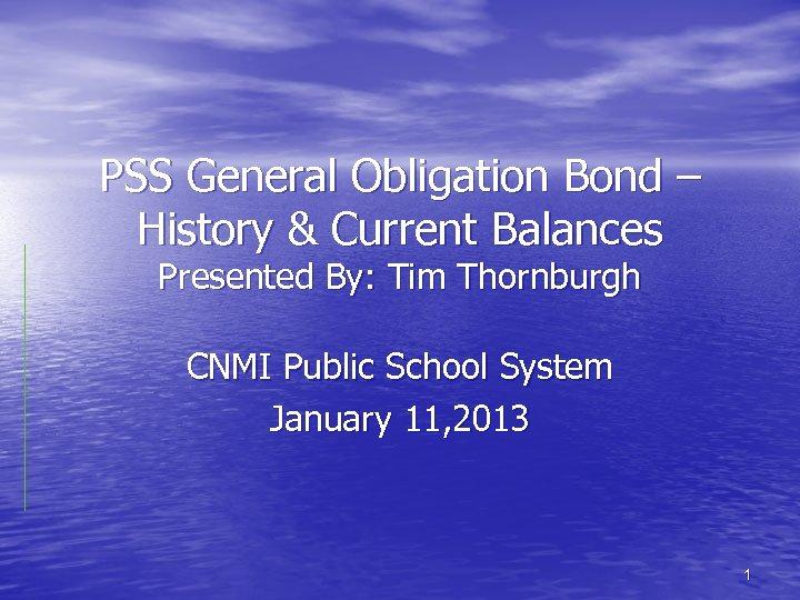 PSS General Obligation Bond – History & Current Balances Presented By: Tim Thornburgh CNMI