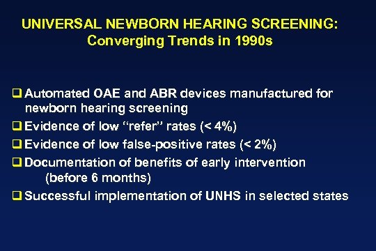 UNIVERSAL NEWBORN HEARING SCREENING: Converging Trends in 1990 s q Automated OAE and ABR