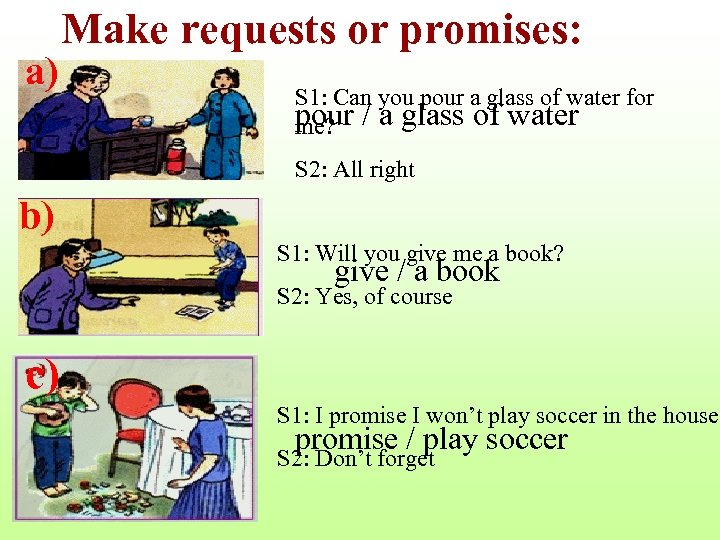 a) Make requests or promises: S 1: Can you pour a glass of water