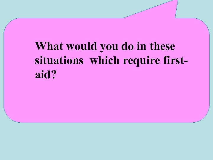 What would you do in these situations which require firstaid?