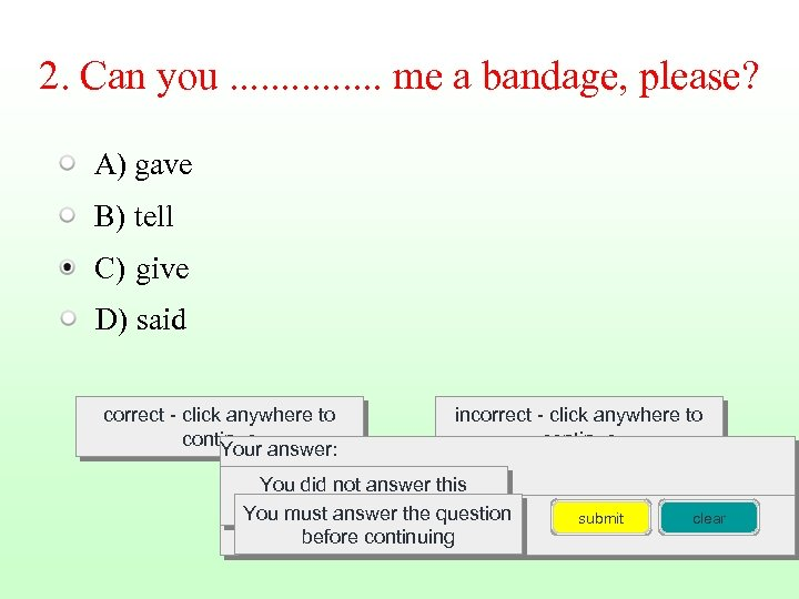 2. Can you. . . . me a bandage, please? A) gave B) tell