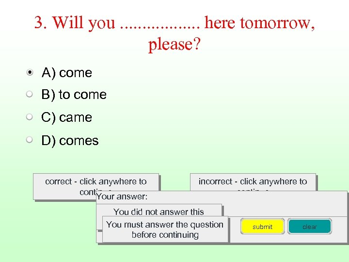 3. Will you. . . . here tomorrow, please? A) come B) to come