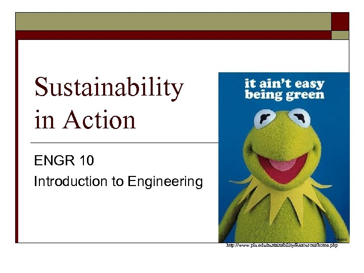 Sustainability in Action ENGR 10 Introduction to Engineering http: //www. plu. edu/sustainability/Resources/home. php