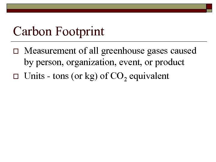 Carbon Footprint o o Measurement of all greenhouse gases caused by person, organization, event,