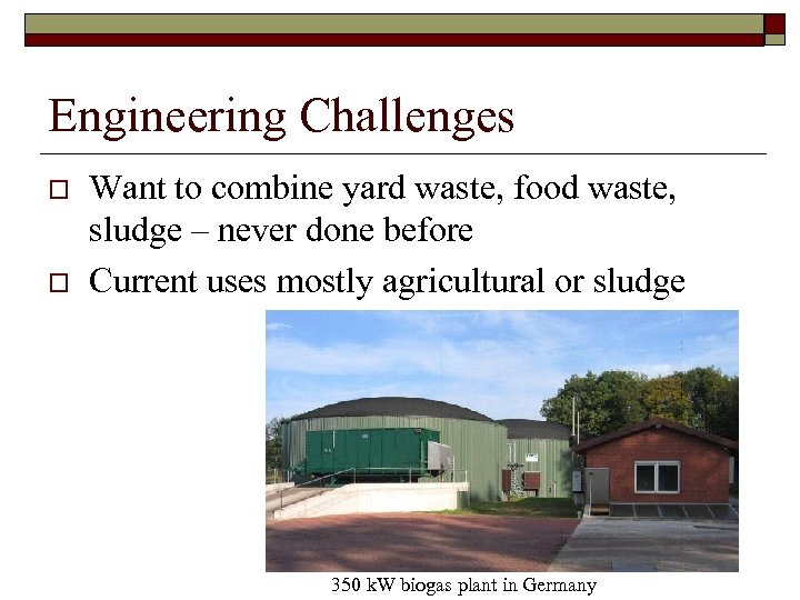 Engineering Challenges o o Want to combine yard waste, food waste, sludge – never