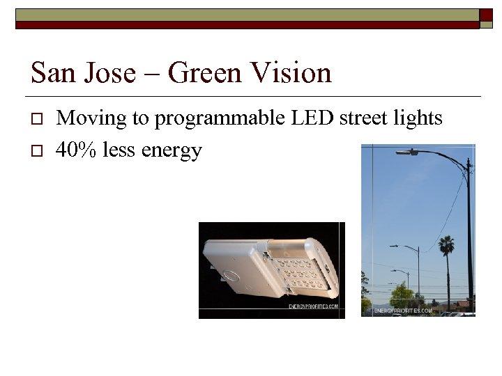 San Jose – Green Vision o o Moving to programmable LED street lights 40%
