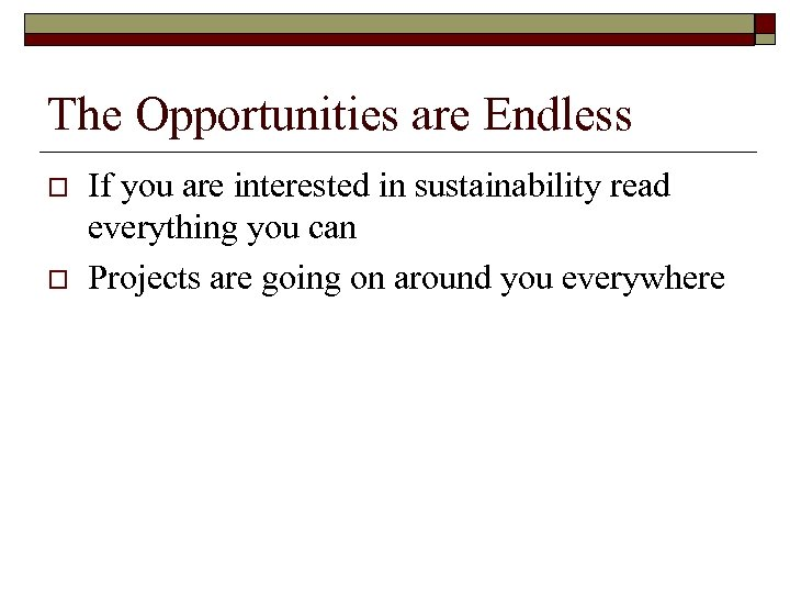 The Opportunities are Endless o o If you are interested in sustainability read everything