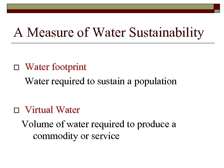 A Measure of Water Sustainability o Water footprint Water required to sustain a population