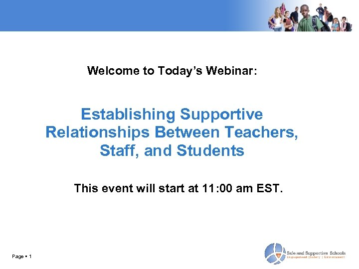 Welcome to Today's Webinar: Establishing Supportive Relationships Between Teachers, Staff, and Students This event