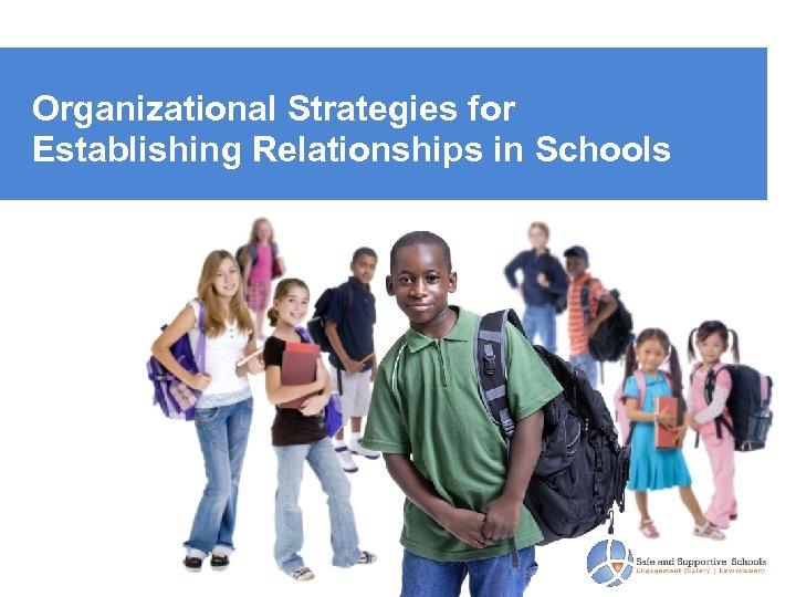 Organizational Strategies for Establishing Relationships in Schools