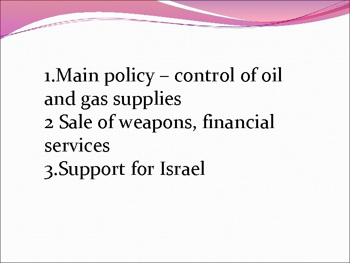 1. Main policy – control of oil and gas supplies 2 Sale of weapons,