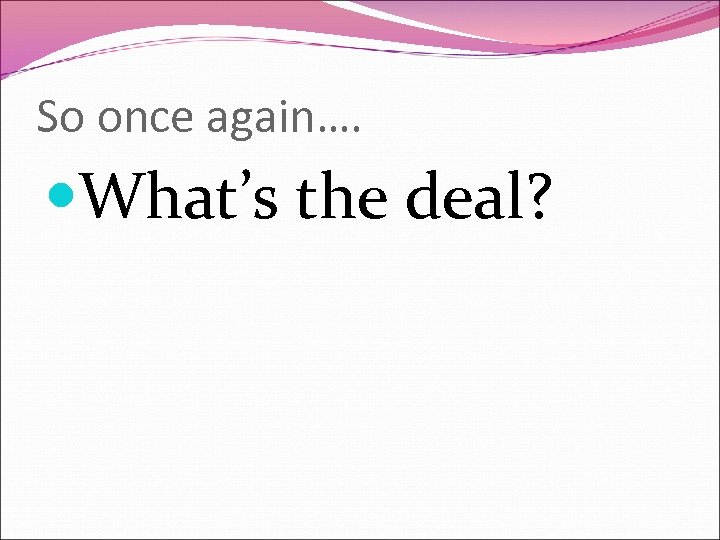 So once again…. What's the deal?
