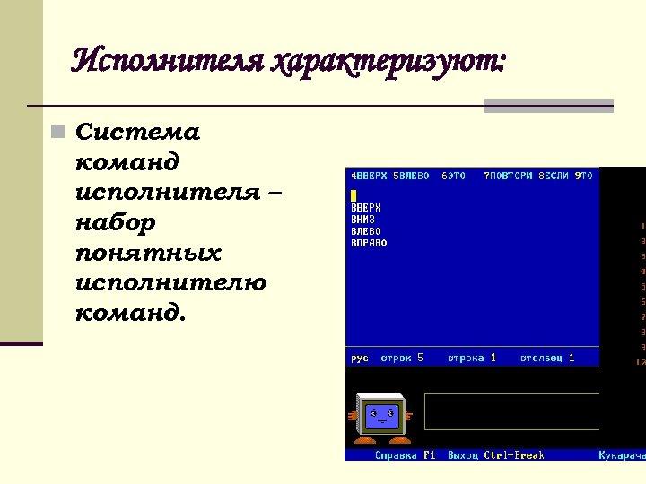 Исполнителя характеризуют: n Система команд исполнителя – набор понятных исполнителю команд.