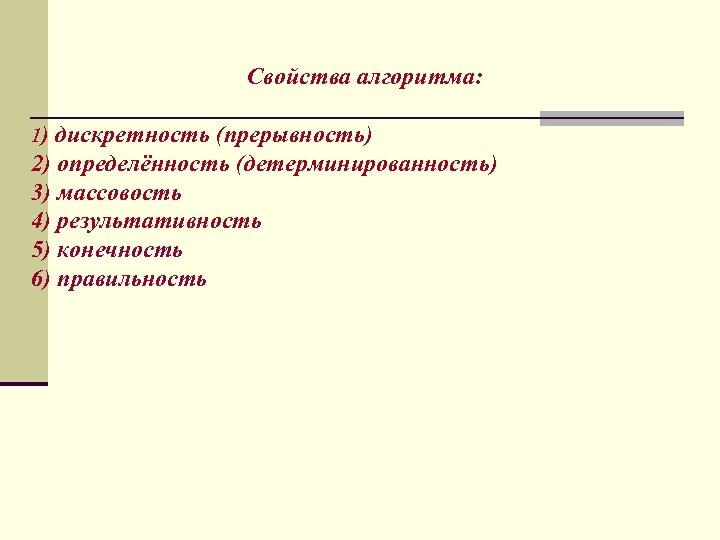 Свойства алгоритма: 1) дискретность (прерывность) 2) определённость (детерминированность) 3) массовость 4) результативность 5) конечность