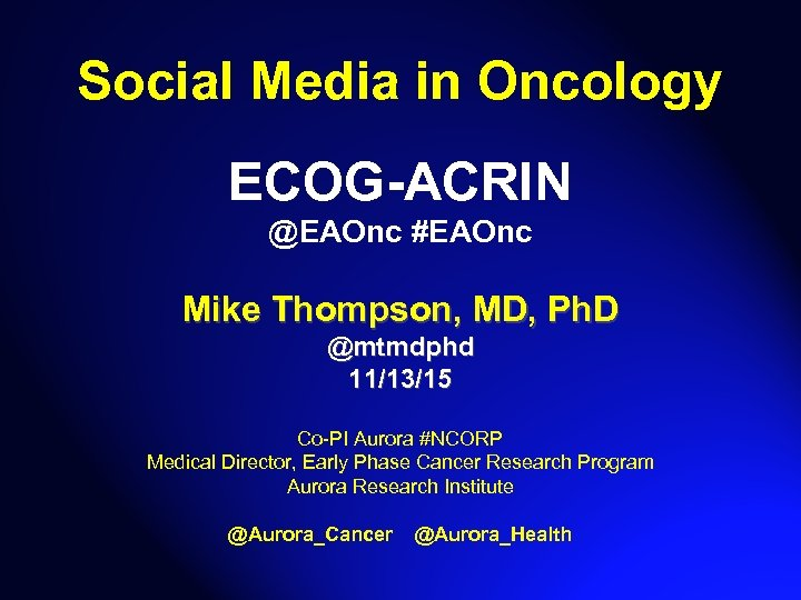 Social Media in Oncology ECOG-ACRIN @EAOnc #EAOnc Mike Thompson, MD, Ph. D @mtmdphd 11/13/15