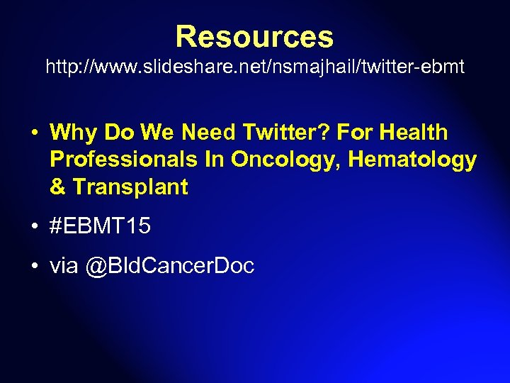Resources http: //www. slideshare. net/nsmajhail/twitter-ebmt • Why Do We Need Twitter? For Health Professionals