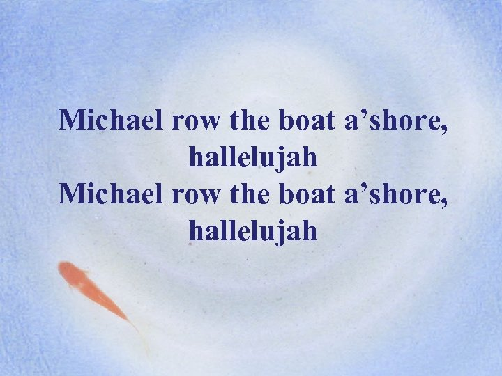 Michael row the boat a'shore, hallelujah