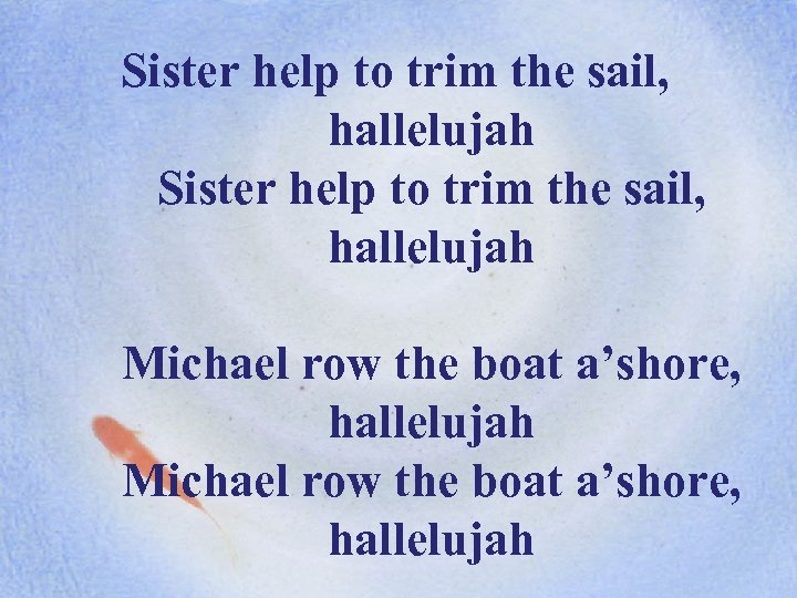 Sister help to trim the sail, hallelujah Michael row the boat a'shore, hallelujah