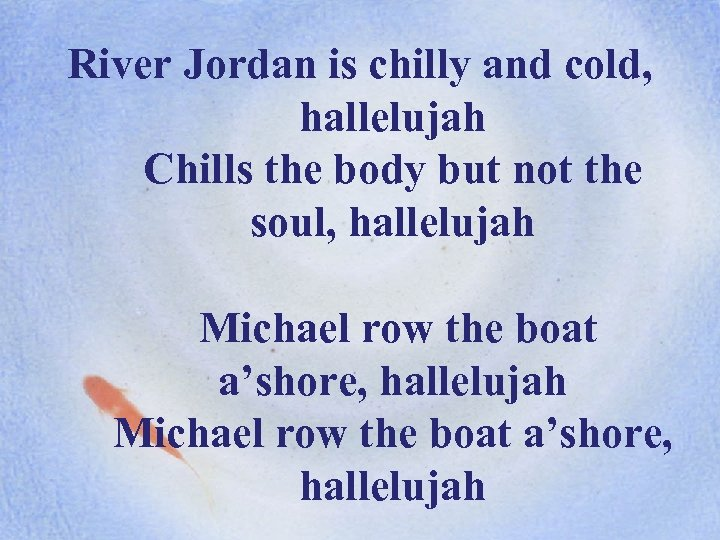 River Jordan is chilly and cold, hallelujah Chills the body but not the soul,