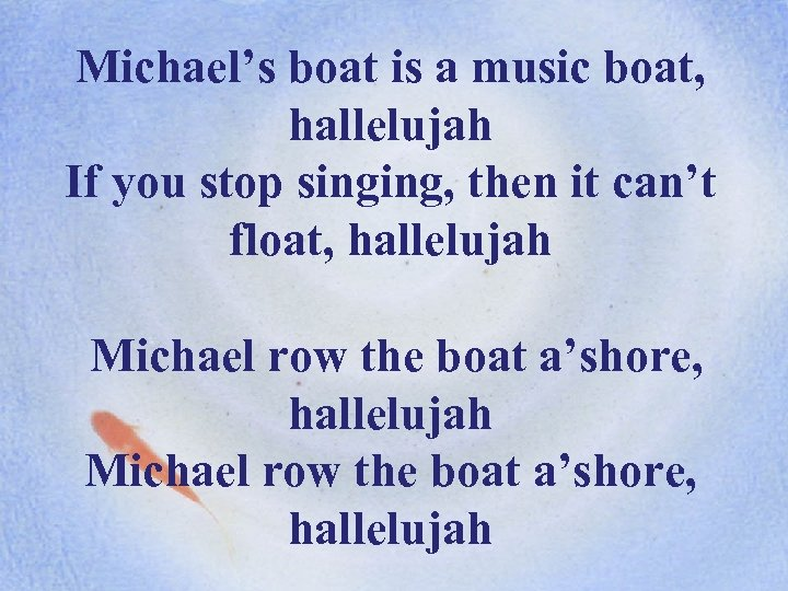 Michael's boat is a music boat, hallelujah If you stop singing, then it can't