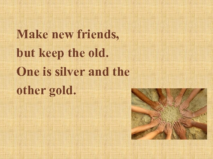 Make new friends, but keep the old. One is silver and the other gold.