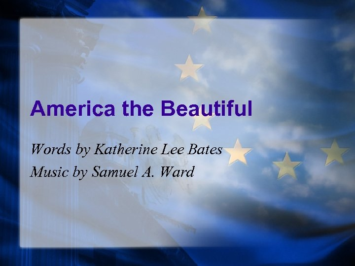 America the Beautiful Words by Katherine Lee Bates Music by Samuel A. Ward