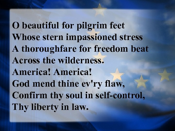 O beautiful for pilgrim feet Whose stern impassioned stress A thoroughfare for freedom beat