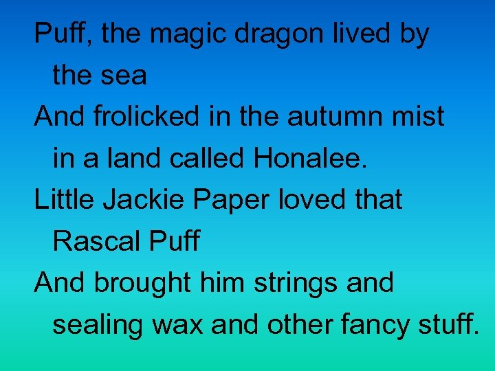 Puff, the magic dragon lived by the sea And frolicked in the autumn mist