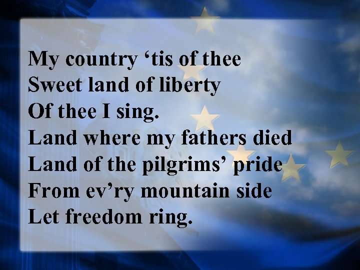 My country 'tis of thee Sweet land of liberty Of thee I sing. Land