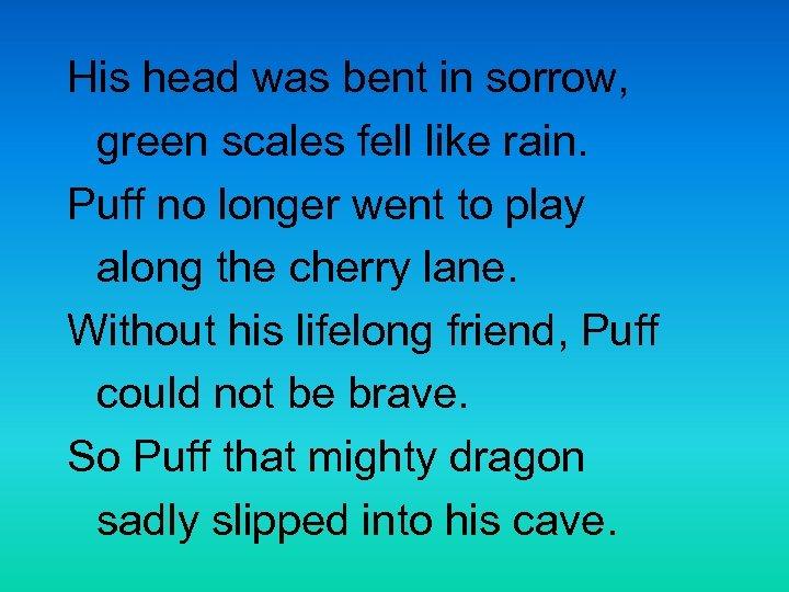 His head was bent in sorrow, green scales fell like rain. Puff no longer