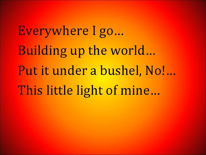 Everywhere I go… Building up the world… Put it under a bushel, No!… This