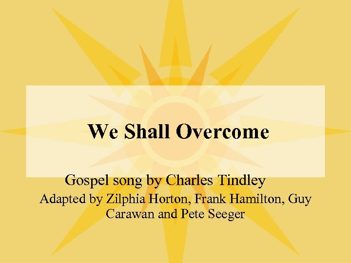 We Shall Overcome Gospel song by Charles Tindley Adapted by Zilphia Horton, Frank Hamilton,