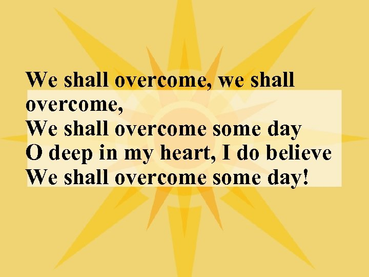 We shall overcome, we shall overcome, We shall overcome some day O deep in