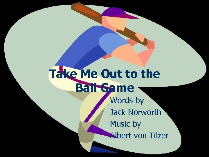 Take Me Out to the Ball Game Words by Jack Norworth Music by Albert