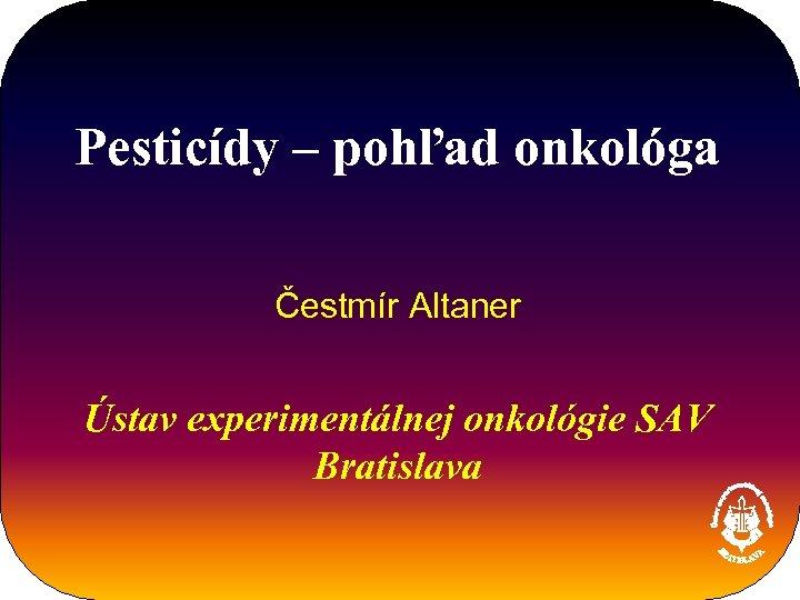 Pesticídy – pohľad onkológa Čestmír Altaner Ústav experimentálnej onkológie SAV Bratislava