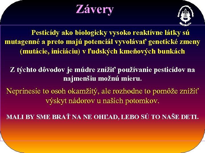 Závery Pesticídy ako biologicky vysoko reaktívne látky sú mutagenné a preto majú potenciál vyvolávať