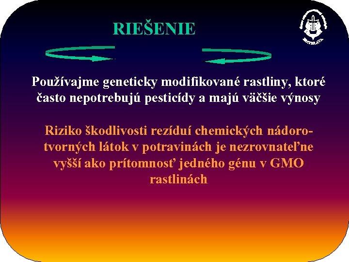 RIEŠENIE Používajme geneticky modifikované rastliny, ktoré často nepotrebujú pesticídy a majú väčšie výnosy Riziko