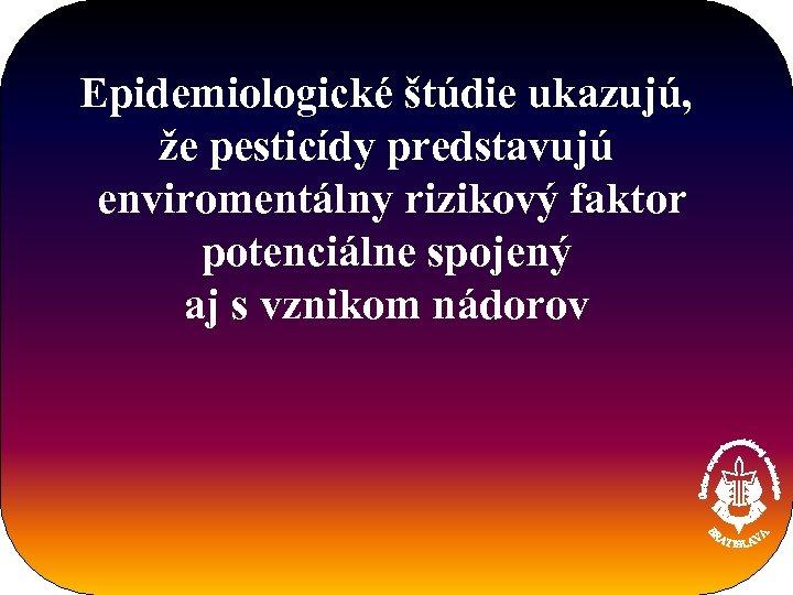 Epidemiologické štúdie ukazujú, že pesticídy predstavujú enviromentálny rizikový faktor potenciálne spojený aj s vznikom