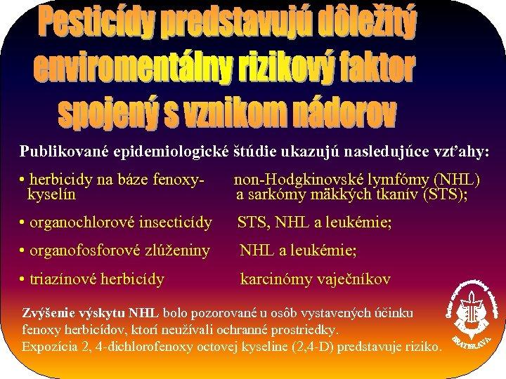 Publikované epidemiologické štúdie ukazujú nasledujúce vzťahy: • herbicidy na báze fenoxykyselín non-Hodgkinovské lymfómy (NHL)