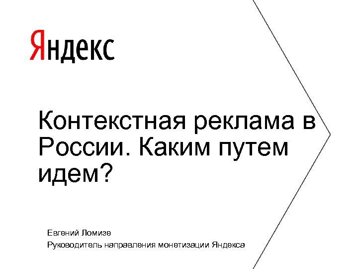 Контекстная реклама в России. Каким путем идем? Евгений Ломизе Руководитель направления монетизации Яндекса