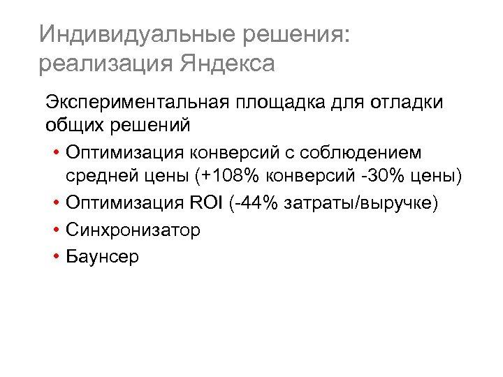 Индивидуальные решения: реализация Яндекса Экспериментальная площадка для отладки общих решений • Оптимизация конверсий с