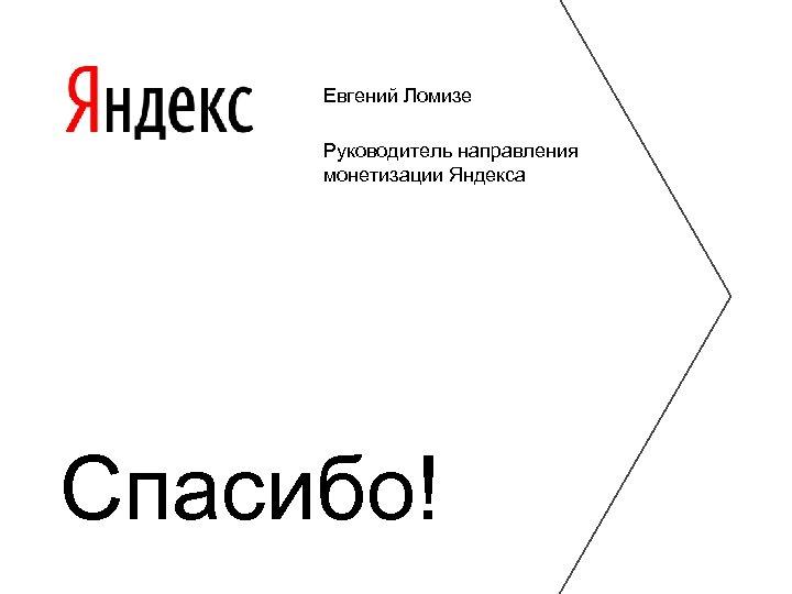 Евгений Ломизе Руководитель направления монетизации Яндекса Спасибо!