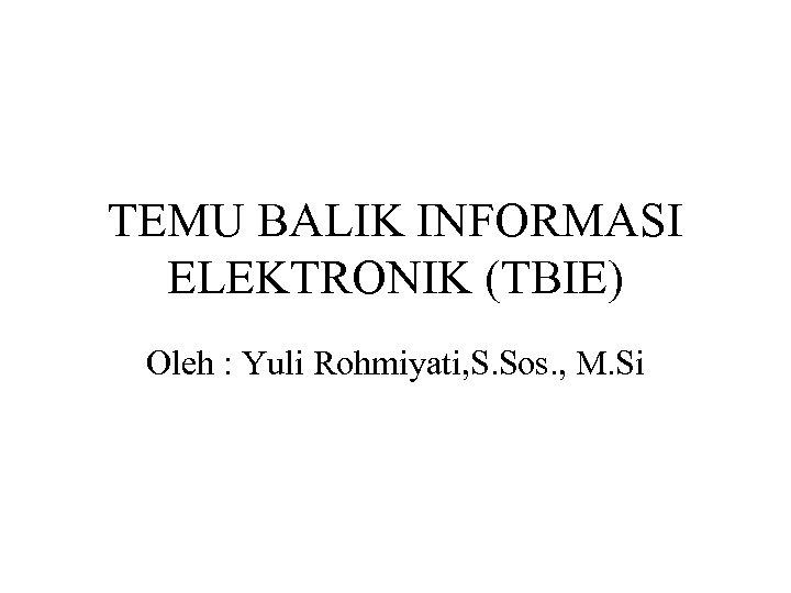 TEMU BALIK INFORMASI ELEKTRONIK (TBIE) Oleh : Yuli Rohmiyati, S. Sos. , M. Si