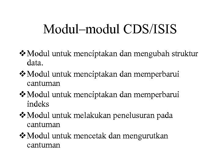 Modul–modul CDS/ISIS v Modul untuk menciptakan dan mengubah struktur data. v Modul untuk menciptakan